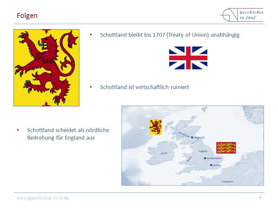 www.geschichte-in-5.de Folgen Schottland ist wirtschaftlich ruiniert 6 Schottland bleibt bis 1707 (Treaty of Union) unabhängig Schottland scheidet als nördliche Bedrohung für England aus