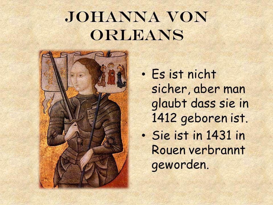 JoHanna von Orleans Es ist nicht sicher, aber man glaubt dass sie in 1412 geboren ist. Sie ist in 1431 in Rouen verbrannt geworden.