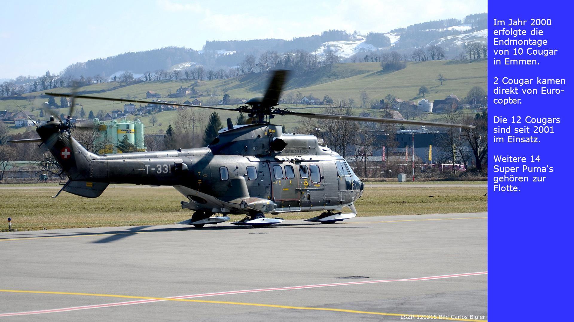 Im Jahr 2000 erfolgte die Endmontage von 10 Cougar in Emmen. 2 Cougar kamen direkt von Euro- copter. Die 12 Cougars sind seit 2001 im Einsatz. Weitere