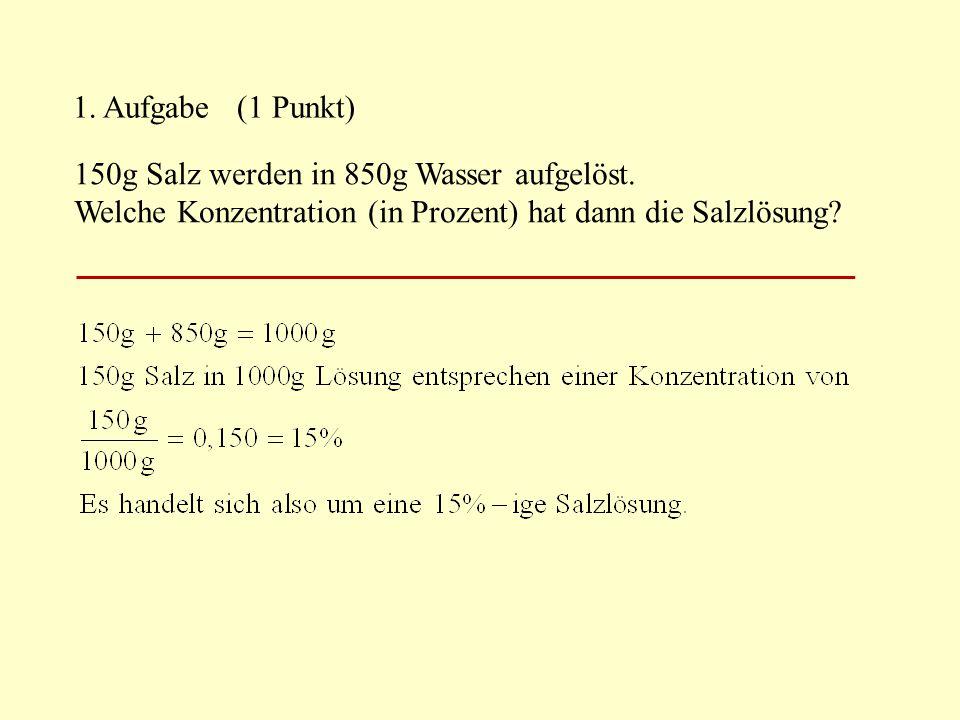 2.Aufgabe (2 Punkte) 200g Salz werden in 1400g Wasser aufgelöst.