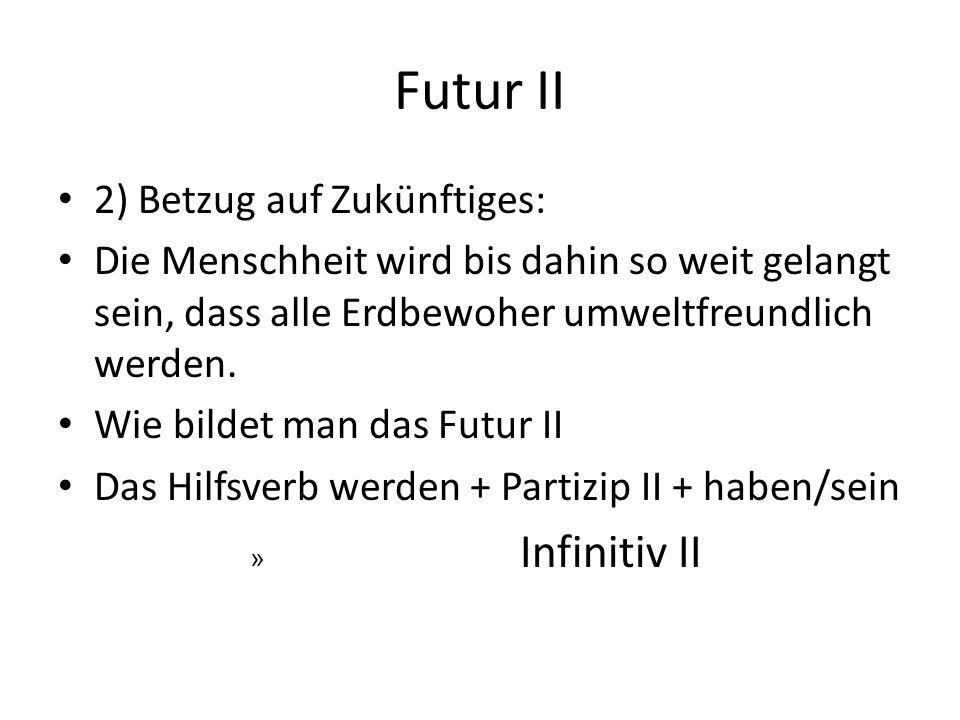 Futur II 2) Betzug auf Zukünftiges: Die Menschheit wird bis dahin so weit gelangt sein, dass alle Erdbewoher umweltfreundlich werden. Wie bildet man d