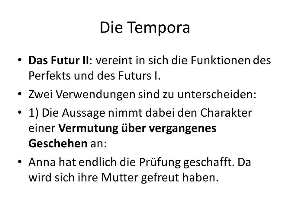 Die Tempora Das Futur II: vereint in sich die Funktionen des Perfekts und des Futurs I. Zwei Verwendungen sind zu unterscheiden: 1) Die Aussage nimmt