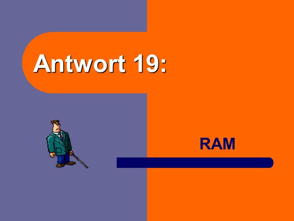 Frage 19: Ist der Arbeitsspeicher a) der ROM? b) der RAM?