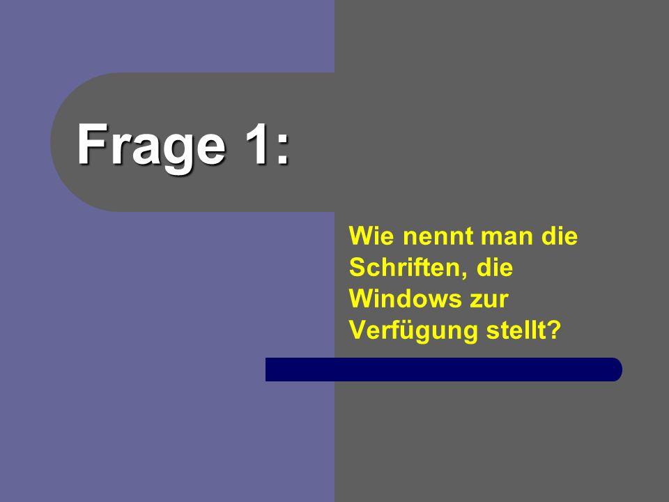 Frage 1: Wie nennt man die Schriften, die Windows zur Verfügung stellt?