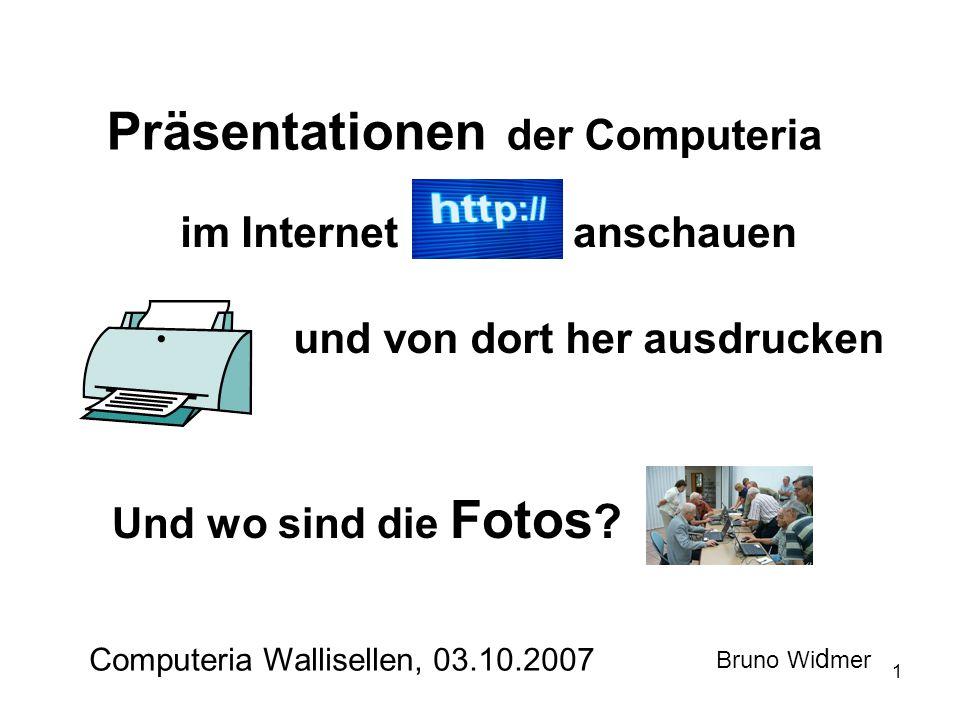 1 Präsentationen der Computeria im Internet Computeria Wallisellen, 03.10.2007 Bruno Wi d mer und von dort her ausdrucken Und wo sind die Fotos .