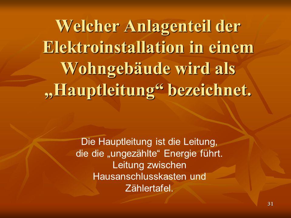 """31 Welcher Anlagenteil der Elektroinstallation in einem Wohngebäude wird als """"Hauptleitung"""" bezeichnet. Die Hauptleitung ist die Leitung, die die """"ung"""