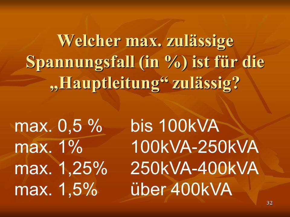 """32 Welcher max. zulässige Spannungsfall (in %) ist für die """"Hauptleitung"""" zulässig? max. 0,5 % bis 100kVA max. 1%100kVA-250kVA max. 1,25%250kVA-400kVA"""