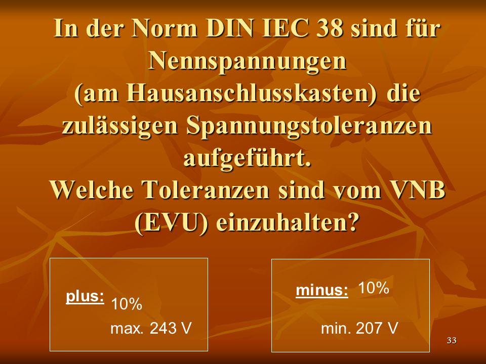 33 In der Norm DIN IEC 38 sind für Nennspannungen (am Hausanschlusskasten) die zulässigen Spannungstoleranzen aufgeführt. Welche Toleranzen sind vom V