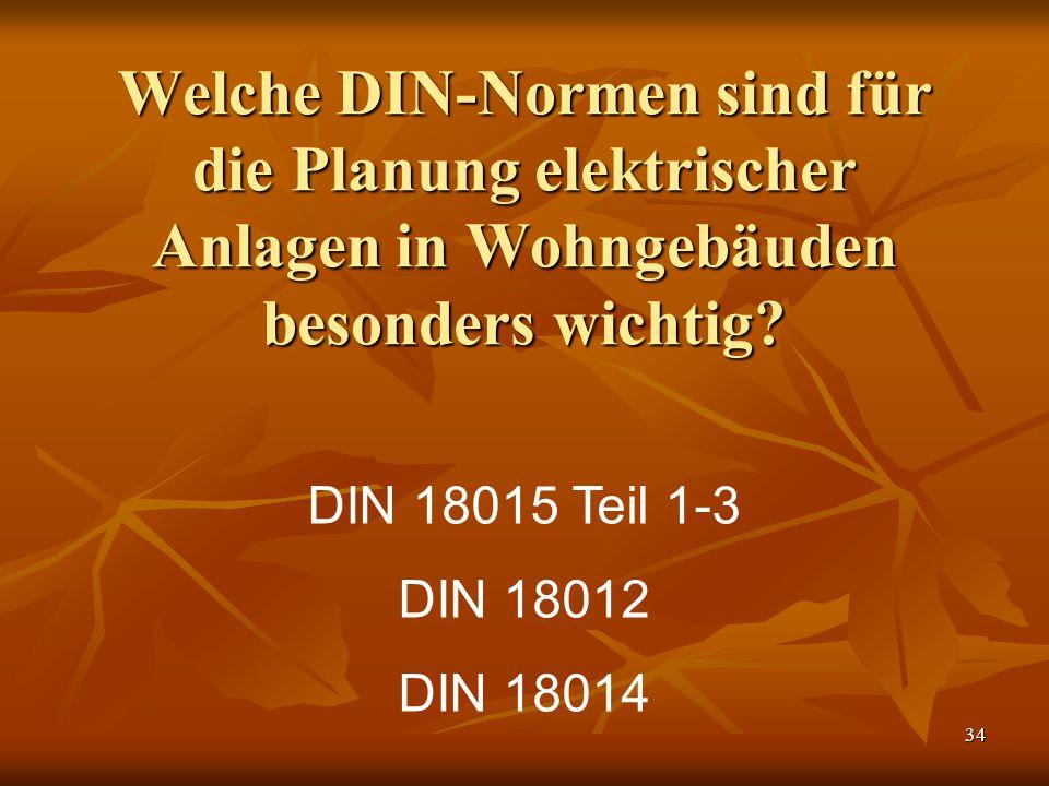 34 Welche DIN-Normen sind für die Planung elektrischer Anlagen in Wohngebäuden besonders wichtig? DIN 18015 Teil 1-3 DIN 18012 DIN 18014