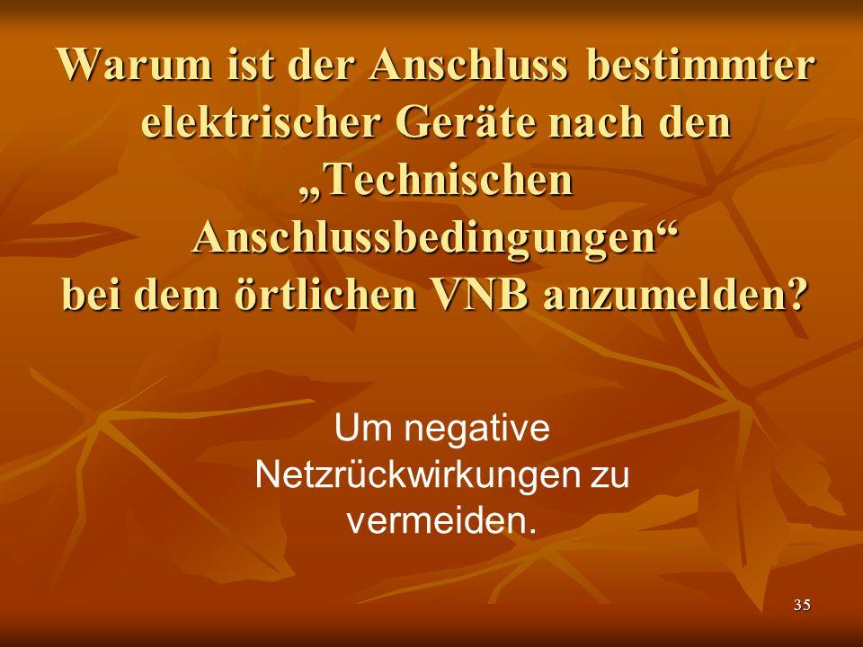 """35 Warum ist der Anschluss bestimmter elektrischer Geräte nach den """"Technischen Anschlussbedingungen"""" bei dem örtlichen VNB anzumelden? Um negative Ne"""