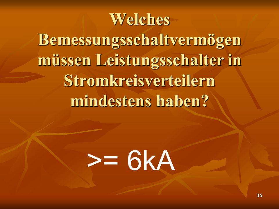 36 Welches Bemessungsschaltvermögen müssen Leistungsschalter in Stromkreisverteilern mindestens haben? >= 6kA