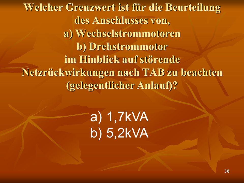 38 Welcher Grenzwert ist für die Beurteilung des Anschlusses von, a) Wechselstrommotoren b) Drehstrommotor im Hinblick auf störende Netzrückwirkungen