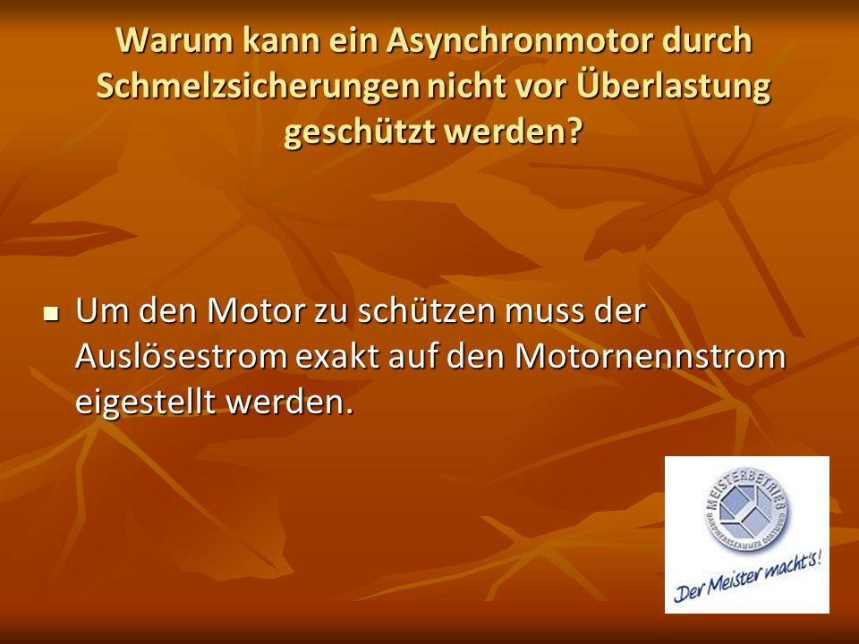 Warum kann ein Asynchronmotor durch Schmelzsicherungen nicht vor Überlastung geschützt werden? Um den Motor zu schützen muss der Auslösestrom exakt au