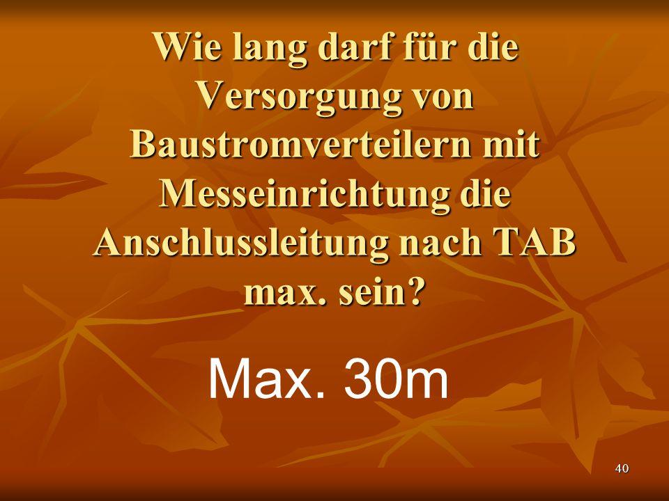 40 Wie lang darf für die Versorgung von Baustromverteilern mit Messeinrichtung die Anschlussleitung nach TAB max. sein? Max. 30m