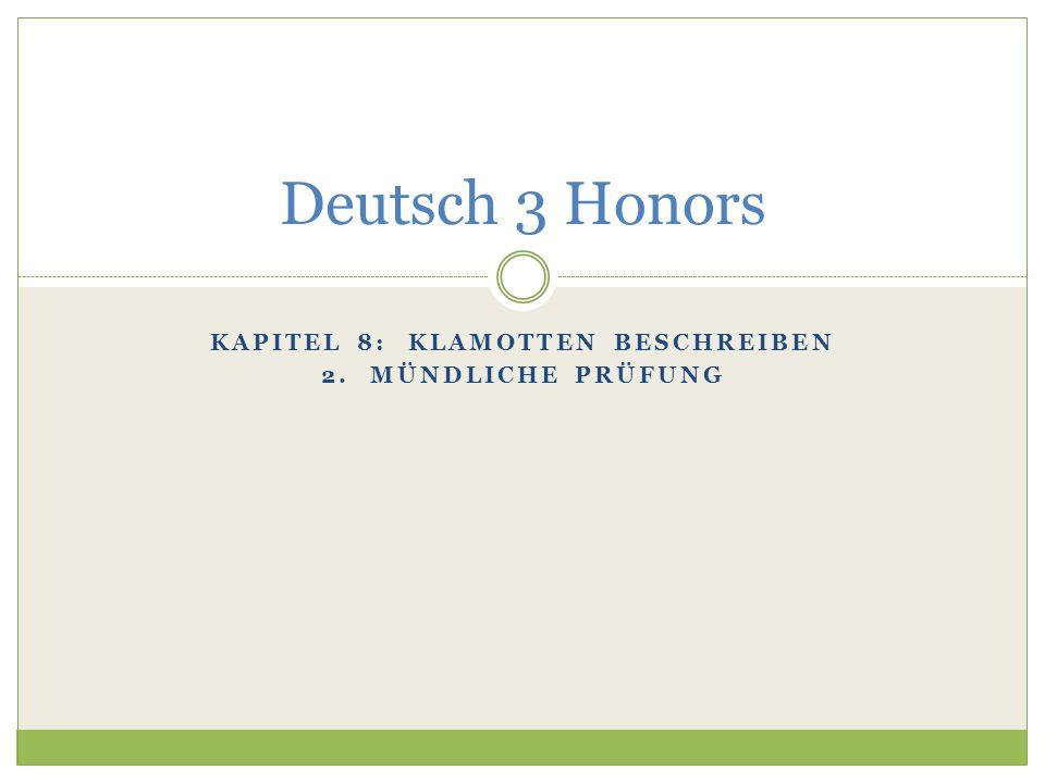 KAPITEL 8: KLAMOTTEN BESCHREIBEN 2. MÜNDLICHE PRÜFUNG Deutsch 3 Honors