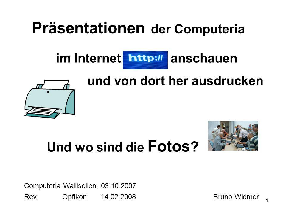 1 Präsentationen der Computeria im Internet Computeria Wallisellen, 03.10.2007 Bruno Widmer und von dort her ausdrucken Und wo sind die Fotos ? anscha