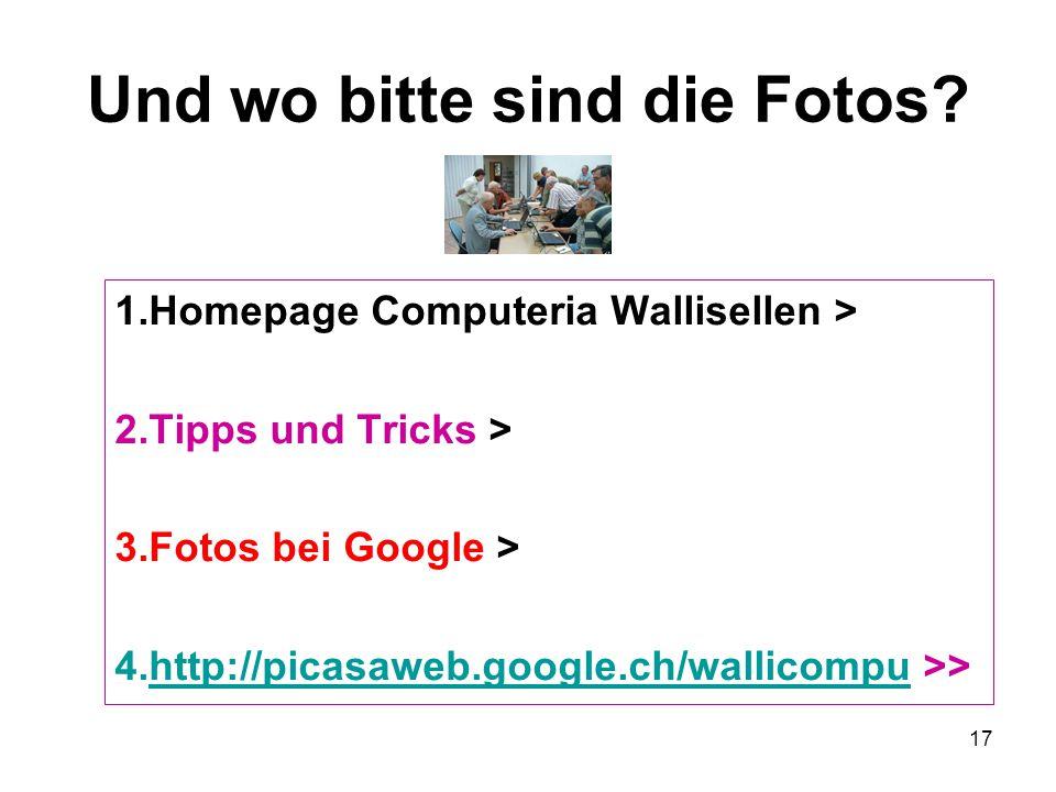 17 Und wo bitte sind die Fotos? 1.Homepage Computeria Wallisellen > 2.Tipps und Tricks > 3.Fotos bei Google > 4.http://picasaweb.google.ch/wallicompu