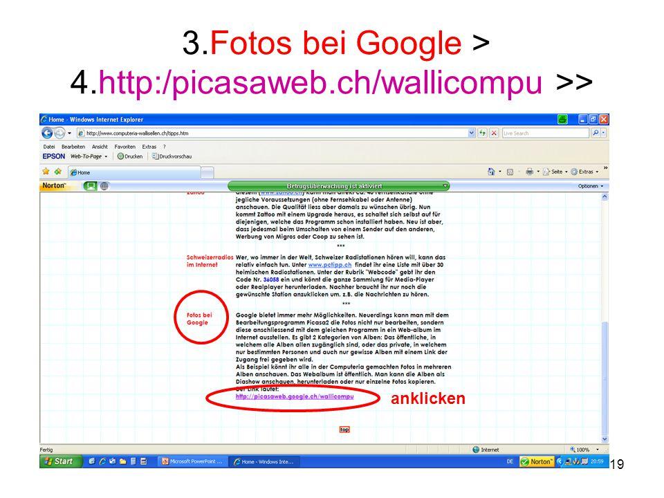 19 3.Fotos bei Google > 4.http:/picasaweb.ch/wallicompu >> anklicken
