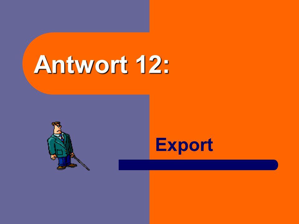 """Frage 12: Das Gegenteil von """"Import"""" ist …"""