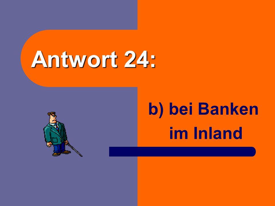 Frage 24: Wo nimmt der Staat die meisten Kredite auf? a) Im Ausland? b) Bei Banken im Inland? c) Bei privaten Haushalten im Inland?
