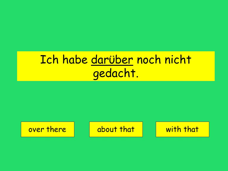 Ich habe darϋber noch nicht gedacht. over there about thatwith that