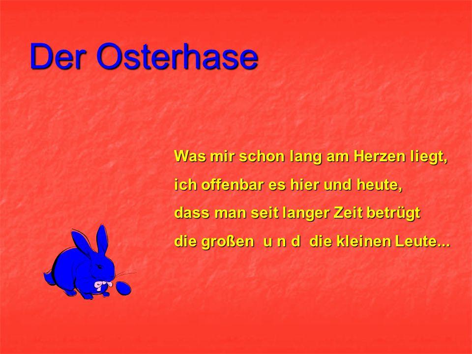 Der Osterhase Es ist die Mähr von Meister Lampe, er bringt die Eier, wie es Brauch; lange Ohren, dicke Wampe, und einen Bart, den hat er auch...