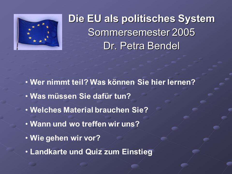 Die EU als politisches System Sommersemester 2005 Dr. Petra Bendel Wer nimmt teil? Was können Sie hier lernen? Was müssen Sie dafür tun? Welches Mater