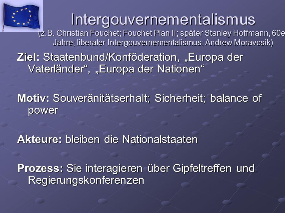 Intergouvernementalismus (z.B. Christian Fouchet; Fouchet Plan II; später Stanley Hoffmann, 60er Jahre; liberaler Intergouvernementalismus: Andrew Mor