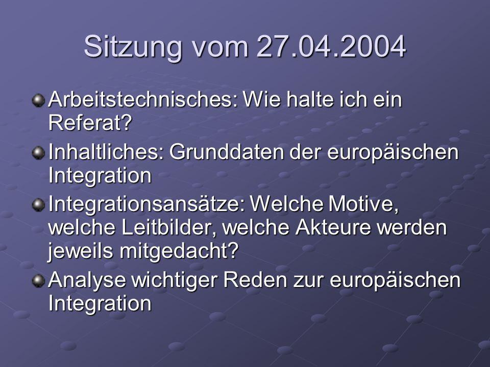 Sitzung vom 27.04.2004 Arbeitstechnisches: Wie halte ich ein Referat? Inhaltliches: Grunddaten der europäischen Integration Integrationsansätze: Welch
