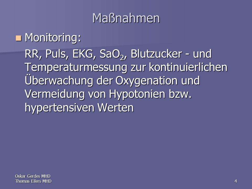 Oskar Gerdes MHD Thomas Eilers MHD4 Maßnahmen Monitoring: Monitoring: RR, Puls, EKG, SaO 2, Blutzucker - und Temperaturmessung zur kontinuierlichen Überwachung der Oxygenation und Vermeidung von Hypotonien bzw.