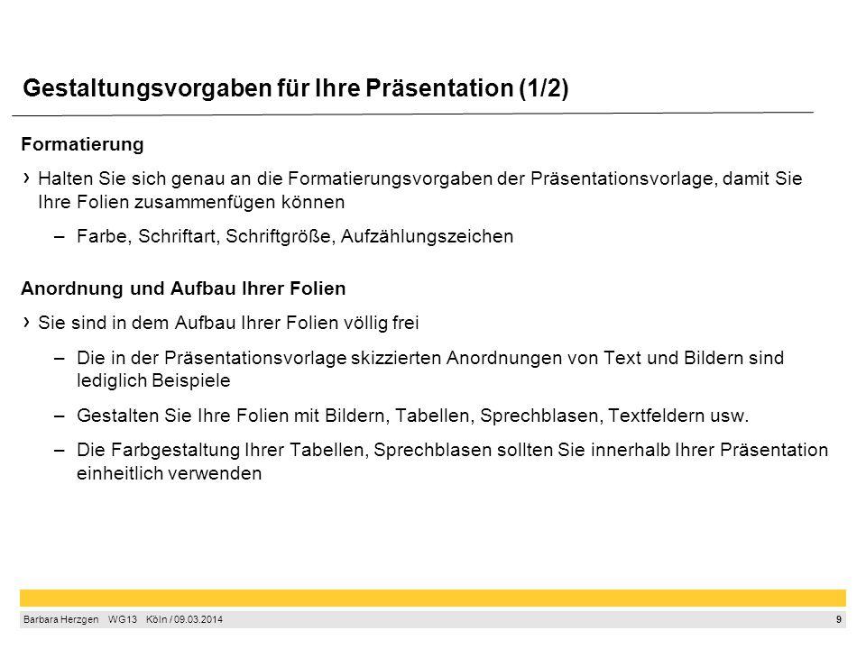 9 Barbara Herzgen  WG13  Köln / 09.03.2014 Gestaltungsvorgaben für Ihre Präsentation (1/2) Formatierung Halten Sie sich genau an die Formatierungs