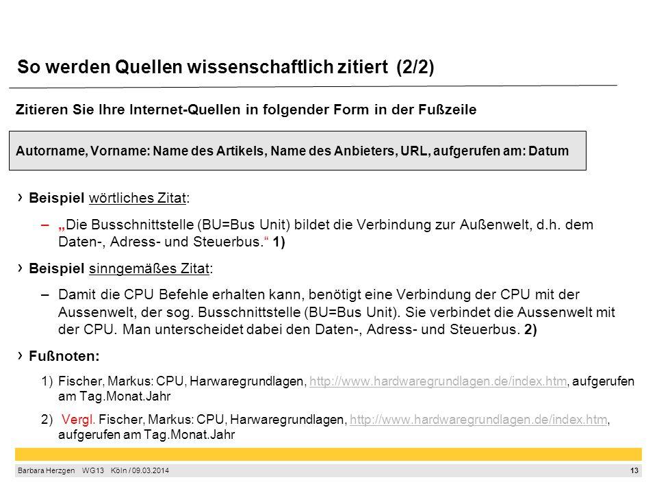 13 Barbara Herzgen  WG13  Köln / 09.03.2014 So werden Quellen wissenschaftlich zitiert (2/2) Zitieren Sie Ihre Internet-Quellen in folgender Form