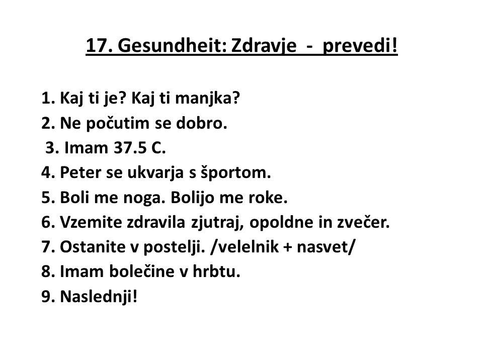 17. Gesundheit: Zdravje - prevedi! 1. Kaj ti je? Kaj ti manjka? 2. Ne počutim se dobro. 3. Imam 37.5 C. 4. Peter se ukvarja s športom. 5. Boli me noga