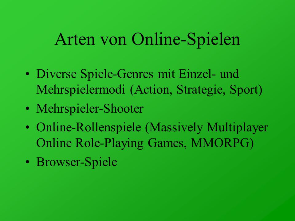 Arten von Online-Spielen Diverse Spiele-Genres mit Einzel- und Mehrspielermodi (Action, Strategie, Sport) Mehrspieler-Shooter Online-Rollenspiele (Massively Multiplayer Online Role-Playing Games, MMORPG) Browser-Spiele