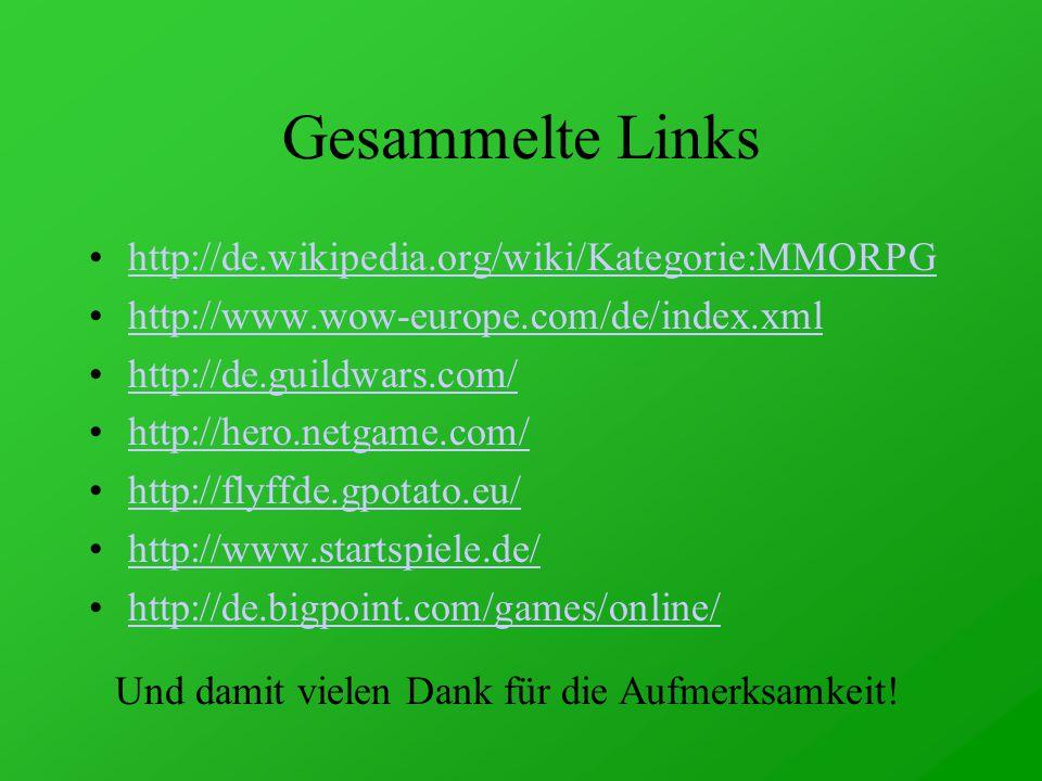 Gesammelte Links http://de.wikipedia.org/wiki/Kategorie:MMORPG http://www.wow-europe.com/de/index.xml http://de.guildwars.com/ http://hero.netgame.com/ http://flyffde.gpotato.eu/ http://www.startspiele.de/ http://de.bigpoint.com/games/online/ Und damit vielen Dank für die Aufmerksamkeit!