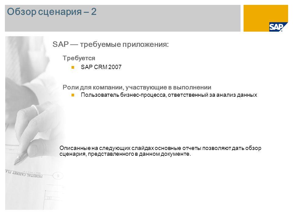 Обзор сценария – 2 Требуется SAP CRM 2007 Роли для компании, участвующие в выполнении Пользователь бизнес-процесса, ответственный за анализ данных SAP — требуемые приложения: Описанные на следующих слайдах основные отчеты позволяют дать обзор сценария, представленного в данном документе.