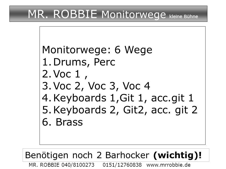 MR. ROBBIE Monitorwege kleine Bühne Monitorwege: 6 Wege 1.Drums, Perc 2.Voc 1, 3.Voc 2, Voc 3, Voc 4 4.Keyboards 1,Git 1, acc.git 1 5.Keyboards 2, Git