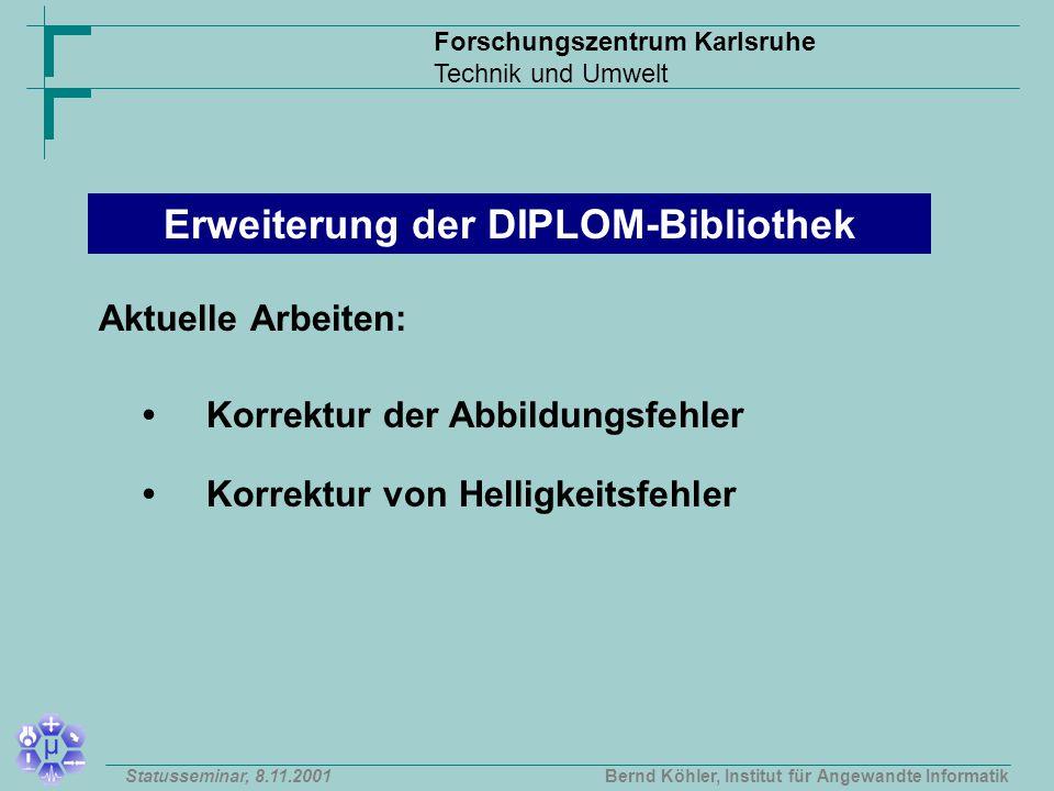 Forschungszentrum Karlsruhe Technik und Umwelt Bernd Köhler, Institut für Angewandte InformatikStatusseminar, 8.11.2001 Korrektur der Abbildungsfehler Korrektur von Helligkeitsfehler Erweiterung der DIPLOM-Bibliothek Aktuelle Arbeiten:
