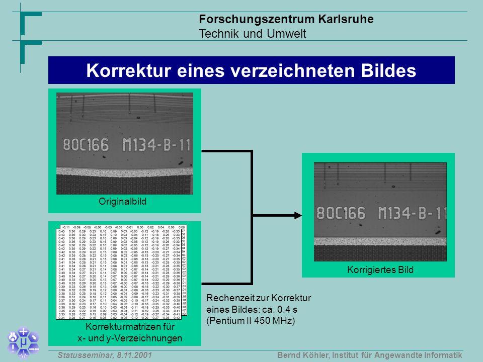 Forschungszentrum Karlsruhe Technik und Umwelt Bernd Köhler, Institut für Angewandte InformatikStatusseminar, 8.11.2001 Originalbild Korrekturmatrizen für x- und y-Verzeichnungen Korrigiertes Bild Korrektur eines verzeichneten Bildes Rechenzeit zur Korrektur eines Bildes: ca.