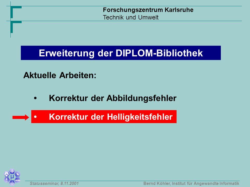 Forschungszentrum Karlsruhe Technik und Umwelt Bernd Köhler, Institut für Angewandte InformatikStatusseminar, 8.11.2001 Korrektur der Abbildungsfehler Korrektur der Helligkeitsfehler Erweiterung der DIPLOM-Bibliothek Aktuelle Arbeiten: