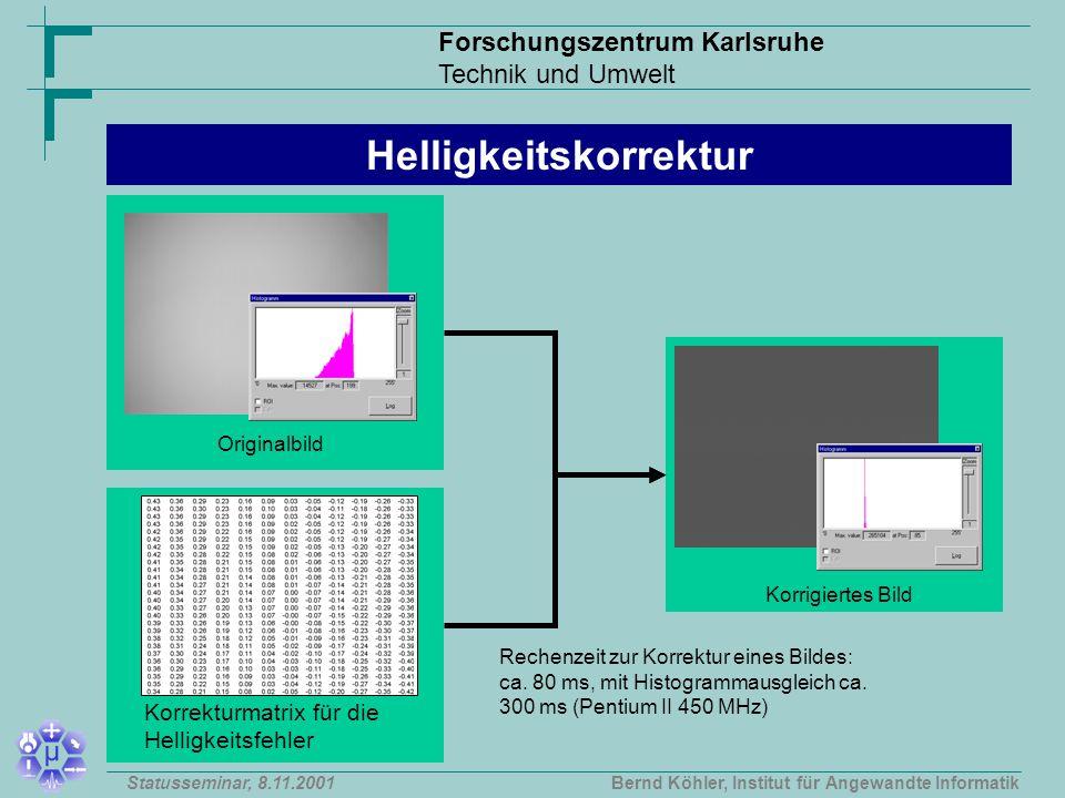Forschungszentrum Karlsruhe Technik und Umwelt Bernd Köhler, Institut für Angewandte InformatikStatusseminar, 8.11.2001 Originalbild Korrigiertes Bild Helligkeitskorrektur Rechenzeit zur Korrektur eines Bildes: ca.