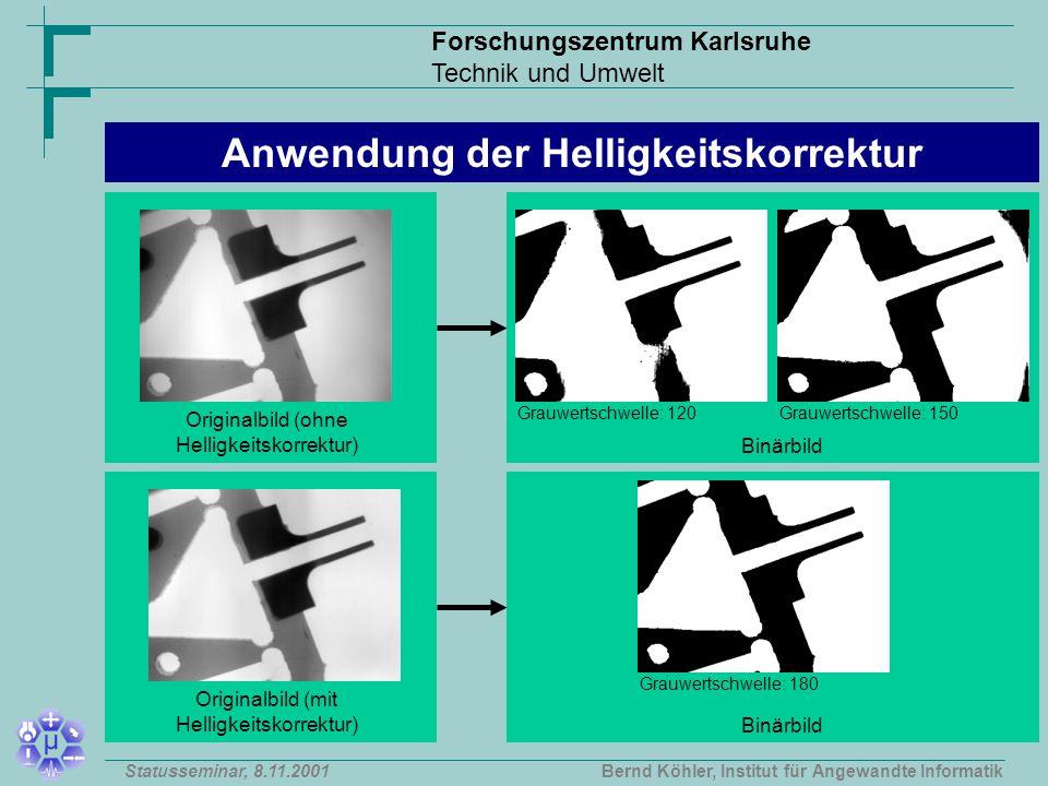 Forschungszentrum Karlsruhe Technik und Umwelt Bernd Köhler, Institut für Angewandte InformatikStatusseminar, 8.11.2001 Originalbild (ohne Helligkeitskorrektur) Binärbild Anwendung der Helligkeitskorrektur Grauwertschwelle: 120Grauwertschwelle: 150 Originalbild (mit Helligkeitskorrektur) Binärbild Grauwertschwelle: 180