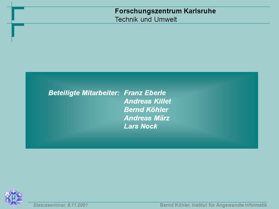 Forschungszentrum Karlsruhe Technik und Umwelt Bernd Köhler, Institut für Angewandte InformatikStatusseminar, 8.11.2001 Beteiligte Mitarbeiter: Franz Eberle Andreas Killet Bernd Köhler Andreas März Lars Nock