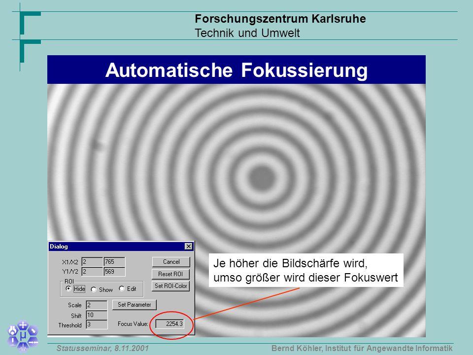 Forschungszentrum Karlsruhe Technik und Umwelt Bernd Köhler, Institut für Angewandte InformatikStatusseminar, 8.11.2001 Je höher die Bildschärfe wird, umso größer wird dieser Fokuswert Automatische Fokussierung