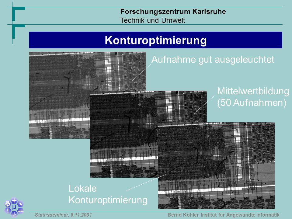 Forschungszentrum Karlsruhe Technik und Umwelt Bernd Köhler, Institut für Angewandte InformatikStatusseminar, 8.11.2001 Konturoptimierung Aufnahme gut ausgeleuchtet Mittelwertbildung (50 Aufnahmen) Lokale Konturoptimierung