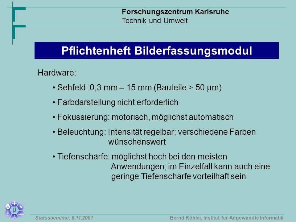 Forschungszentrum Karlsruhe Technik und Umwelt Bernd Köhler, Institut für Angewandte InformatikStatusseminar, 8.11.2001 Pflichtenheft Bilderfassungsmodul Hardware: Sehfeld: 0,3 mm – 15 mm (Bauteile > 50 µm) Farbdarstellung nicht erforderlich Fokussierung: motorisch, möglichst automatisch Beleuchtung: Intensität regelbar; verschiedene Farben wünschenswert Tiefenschärfe: möglichst hoch bei den meisten Anwendungen; im Einzelfall kann auch eine geringe Tiefenschärfe vorteilhaft sein