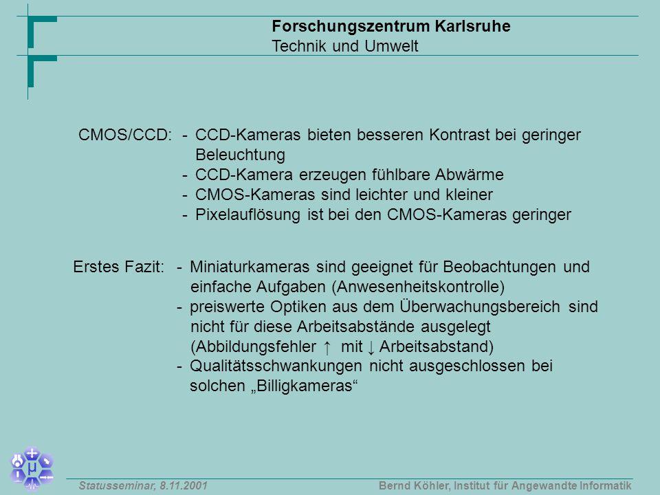 """Forschungszentrum Karlsruhe Technik und Umwelt Bernd Köhler, Institut für Angewandte InformatikStatusseminar, 8.11.2001 CMOS/CCD:-CCD-Kameras bieten besseren Kontrast bei geringer Beleuchtung - CCD-Kamera erzeugen fühlbare Abwärme - CMOS-Kameras sind leichter und kleiner - Pixelauflösung ist bei den CMOS-Kameras geringer Erstes Fazit:-Miniaturkameras sind geeignet für Beobachtungen und einfache Aufgaben (Anwesenheitskontrolle) - preiswerte Optiken aus dem Überwachungsbereich sind nicht für diese Arbeitsabstände ausgelegt (Abbildungsfehler ↑ mit ↓ Arbeitsabstand) - Qualitätsschwankungen nicht ausgeschlossen bei solchen """"Billigkameras"""