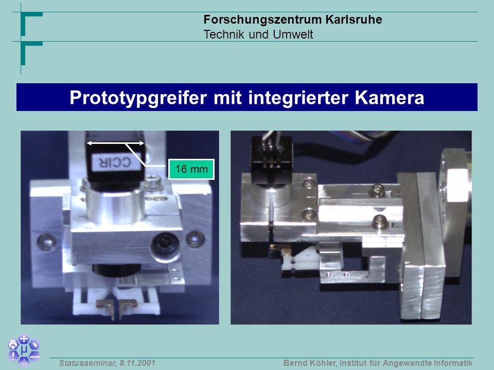 Forschungszentrum Karlsruhe Technik und Umwelt Bernd Köhler, Institut für Angewandte InformatikStatusseminar, 8.11.2001 16 mm Prototypgreifer mit integrierter Kamera