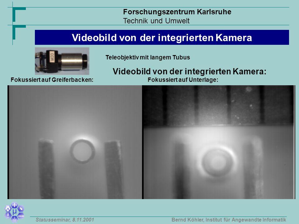 Forschungszentrum Karlsruhe Technik und Umwelt Bernd Köhler, Institut für Angewandte InformatikStatusseminar, 8.11.2001 Videobild von der integrierten Kamera: Teleobjektiv mit langem Tubus Fokussiert auf Greiferbacken:Fokussiert auf Unterlage: Videobild von der integrierten Kamera