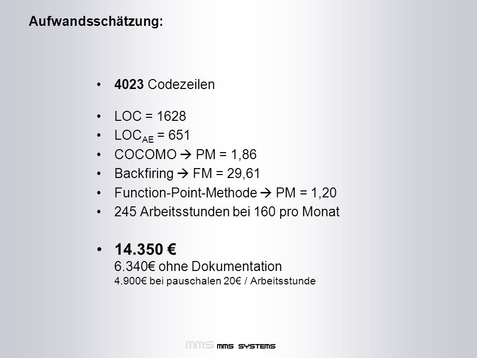 Aufwandsschätzung: 4023 Codezeilen LOC = 1628 LOC AE = 651 COCOMO  PM = 1,86 Backfiring  FM = 29,61 Function-Point-Methode  PM = 1,20 245 Arbeitsstunden bei 160 pro Monat 14.350 € 6.340€ ohne Dokumentation 4.900€ bei pauschalen 20€ / Arbeitsstunde